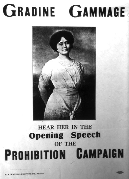 "Poster announcing the beginning of the Prohibition Campaign in Arizona, c. 1914. Mrs. Gammage was a close personal friend of Louise Marshall. She was a ""Southern Belle"" and her name was actually Dixie Dees Gammage. She may have used Gradine because it sounded less political."